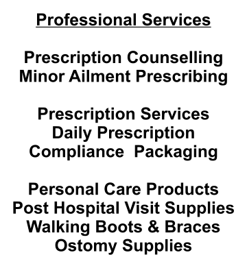 Professional Services  Prescription Counselling Minor Ailment Prescribing  Prescription Services Daily Prescription Compliance  Packaging  Personal Care Products Post Hospital Visit Supplies Walking Boots & Braces Ostomy Supplies